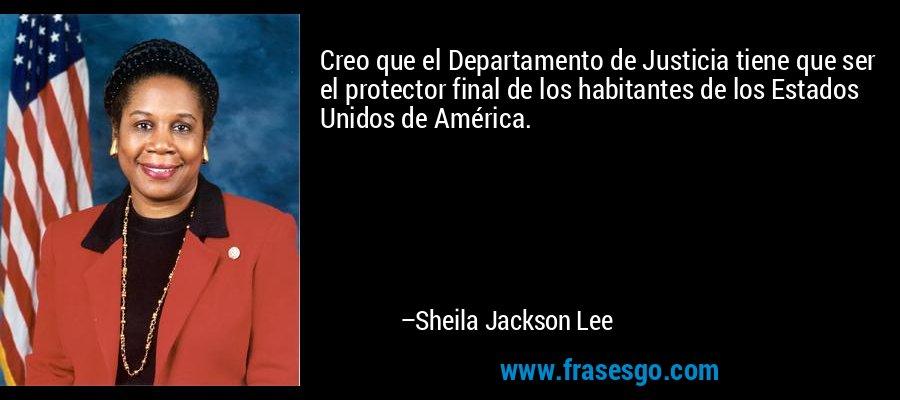 Creo que el Departamento de Justicia tiene que ser el protector final de los habitantes de los Estados Unidos de América. – Sheila Jackson Lee