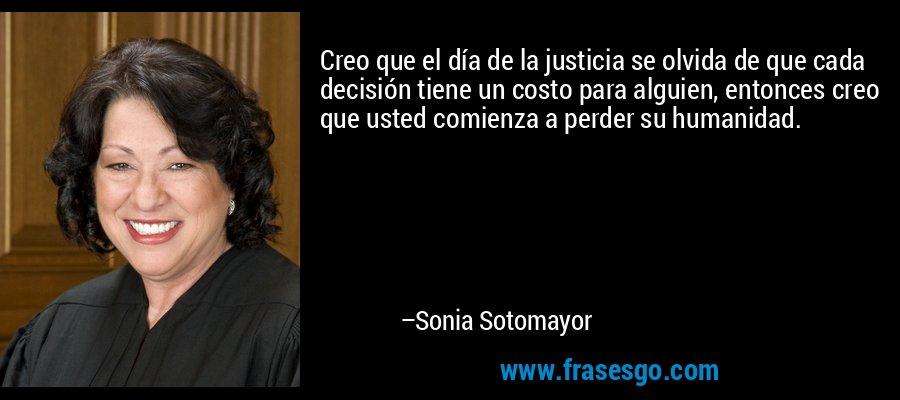 Creo que el día de la justicia se olvida de que cada decisión tiene un costo para alguien, entonces creo que usted comienza a perder su humanidad. – Sonia Sotomayor