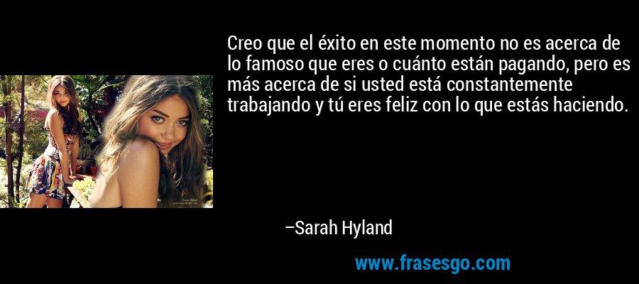 Creo que el éxito en este momento no es acerca de lo famoso que eres o cuánto están pagando, pero es más acerca de si usted está constantemente trabajando y tú eres feliz con lo que estás haciendo. – Sarah Hyland