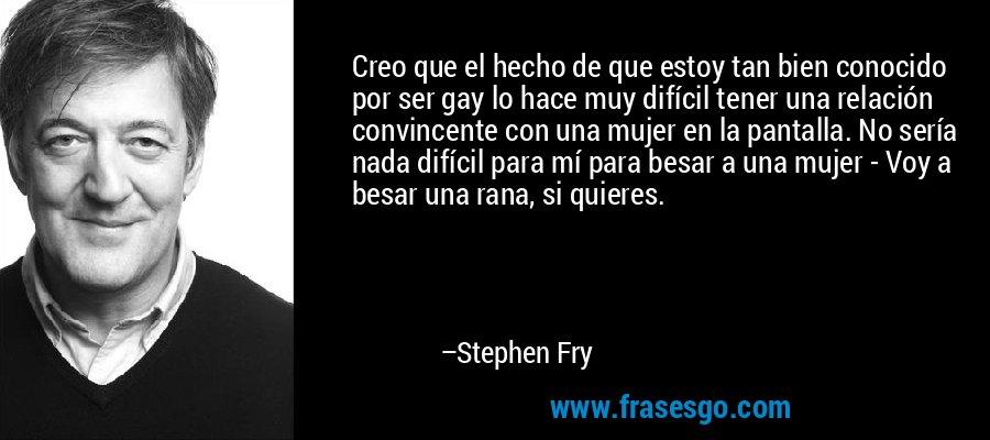 Creo que el hecho de que estoy tan bien conocido por ser gay lo hace muy difícil tener una relación convincente con una mujer en la pantalla. No sería nada difícil para mí para besar a una mujer - Voy a besar una rana, si quieres. – Stephen Fry