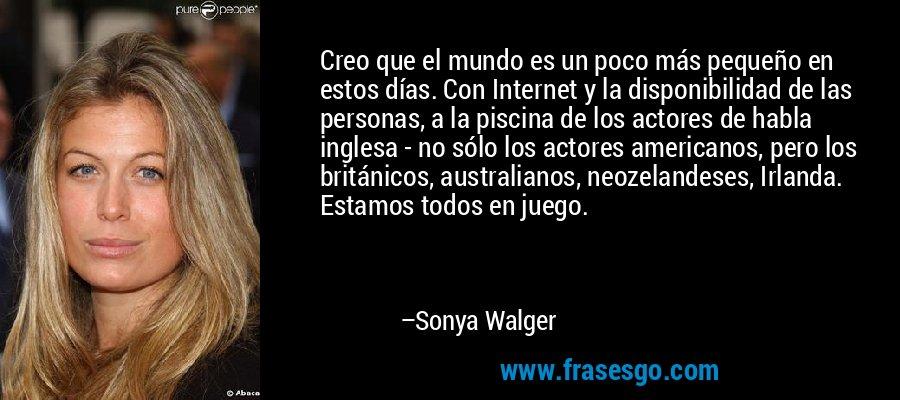 Creo que el mundo es un poco más pequeño en estos días. Con Internet y la disponibilidad de las personas, a la piscina de los actores de habla inglesa - no sólo los actores americanos, pero los británicos, australianos, neozelandeses, Irlanda. Estamos todos en juego. – Sonya Walger