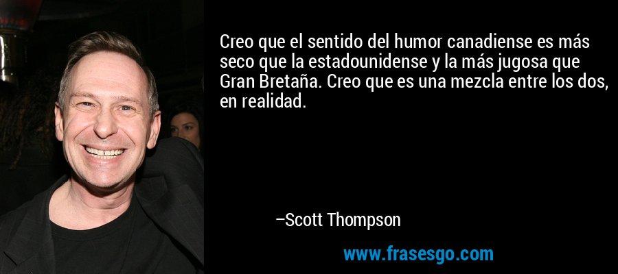 Creo que el sentido del humor canadiense es más seco que la estadounidense y la más jugosa que Gran Bretaña. Creo que es una mezcla entre los dos, en realidad. – Scott Thompson
