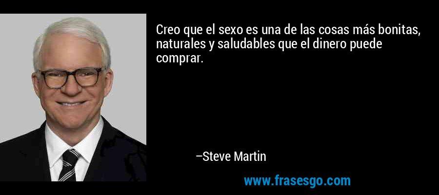 Creo que el sexo es una de las cosas más bonitas, naturales y saludables que el dinero puede comprar. – Steve Martin