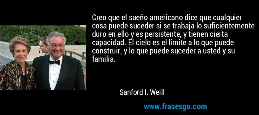 Creo que el sueño americano dice que cualquier cosa puede suceder si se trabaja lo suficientemente duro en ello y es persistente, y tienen cierta capacidad. El cielo es el límite a lo que puede construir, y lo que puede suceder a usted y su familia. – Sanford I. Weill