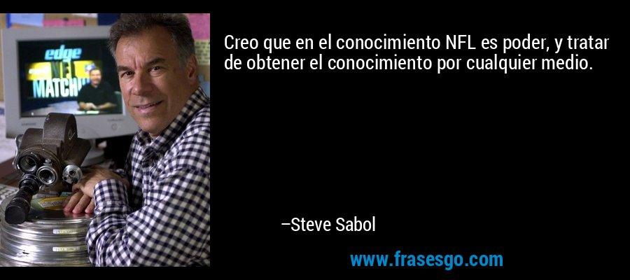Creo que en el conocimiento NFL es poder, y tratar de obtener el conocimiento por cualquier medio. – Steve Sabol