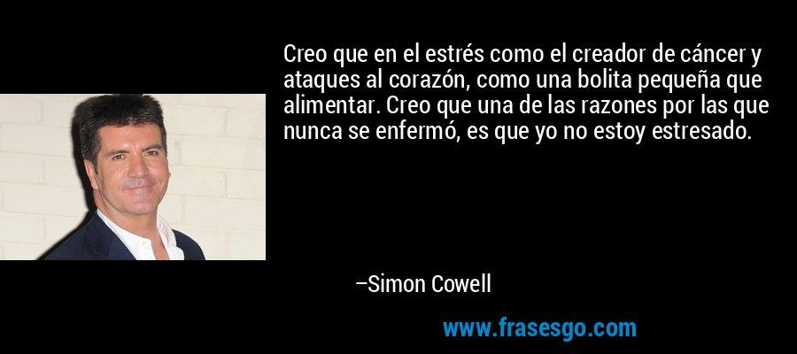 Creo que en el estrés como el creador de cáncer y ataques al corazón, como una bolita pequeña que alimentar. Creo que una de las razones por las que nunca se enfermó, es que yo no estoy estresado. – Simon Cowell