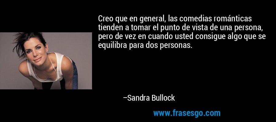 Creo que en general, las comedias románticas tienden a tomar el punto de vista de una persona, pero de vez en cuando usted consigue algo que se equilibra para dos personas. – Sandra Bullock