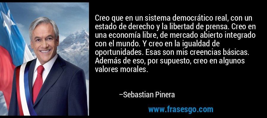 Creo que en un sistema democrático real, con un estado de derecho y la libertad de prensa. Creo en una economía libre, de mercado abierto integrado con el mundo. Y creo en la igualdad de oportunidades. Esas son mis creencias básicas. Además de eso, por supuesto, creo en algunos valores morales. – Sebastian Pinera