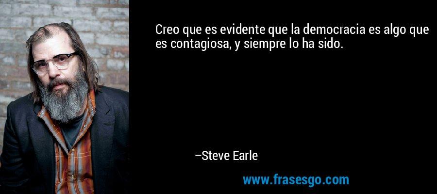 Creo que es evidente que la democracia es algo que es contagiosa, y siempre lo ha sido. – Steve Earle