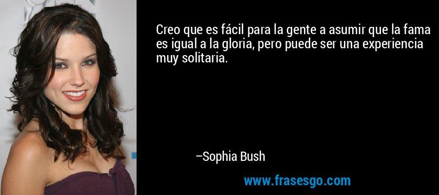 Creo que es fácil para la gente a asumir que la fama es igual a la gloria, pero puede ser una experiencia muy solitaria. – Sophia Bush