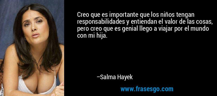 Creo que es importante que los niños tengan responsabilidades y entiendan el valor de las cosas, pero creo que es genial llego a viajar por el mundo con mi hija. – Salma Hayek