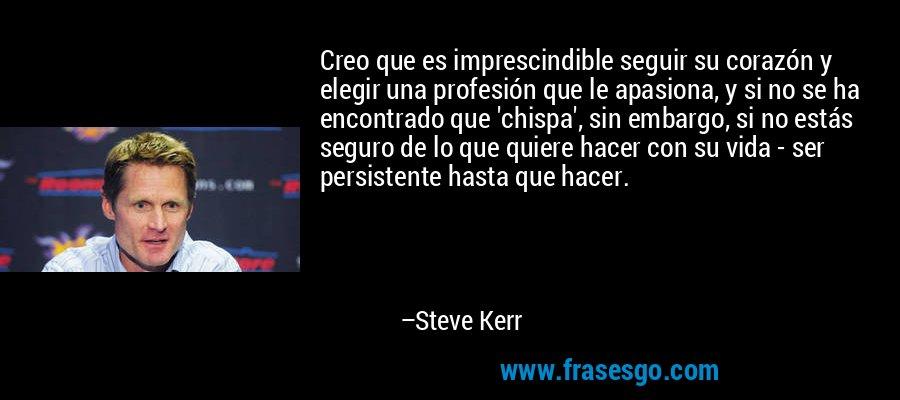 Creo que es imprescindible seguir su corazón y elegir una profesión que le apasiona, y si no se ha encontrado que 'chispa', sin embargo, si no estás seguro de lo que quiere hacer con su vida - ser persistente hasta que hacer. – Steve Kerr