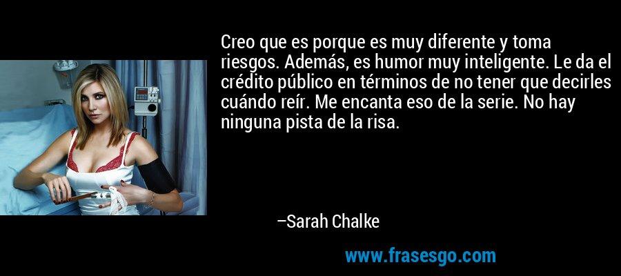 Creo que es porque es muy diferente y toma riesgos. Además, es humor muy inteligente. Le da el crédito público en términos de no tener que decirles cuándo reír. Me encanta eso de la serie. No hay ninguna pista de la risa. – Sarah Chalke
