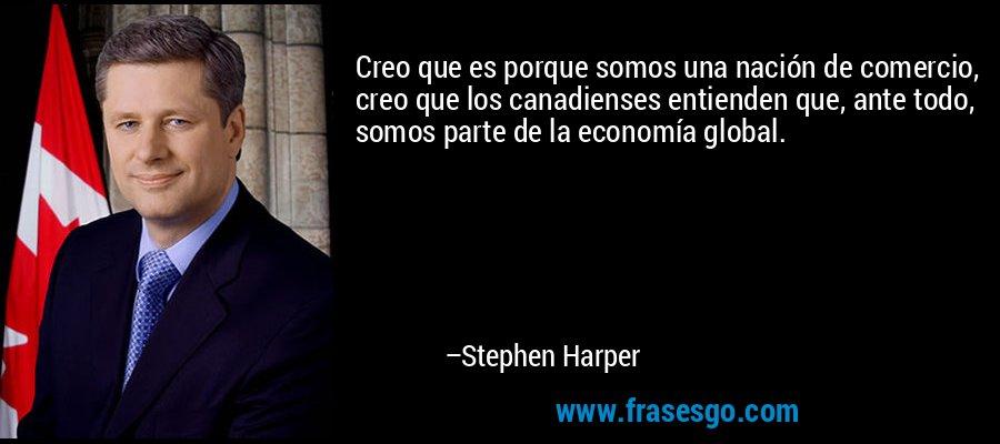 Creo que es porque somos una nación de comercio, creo que los canadienses entienden que, ante todo, somos parte de la economía global. – Stephen Harper