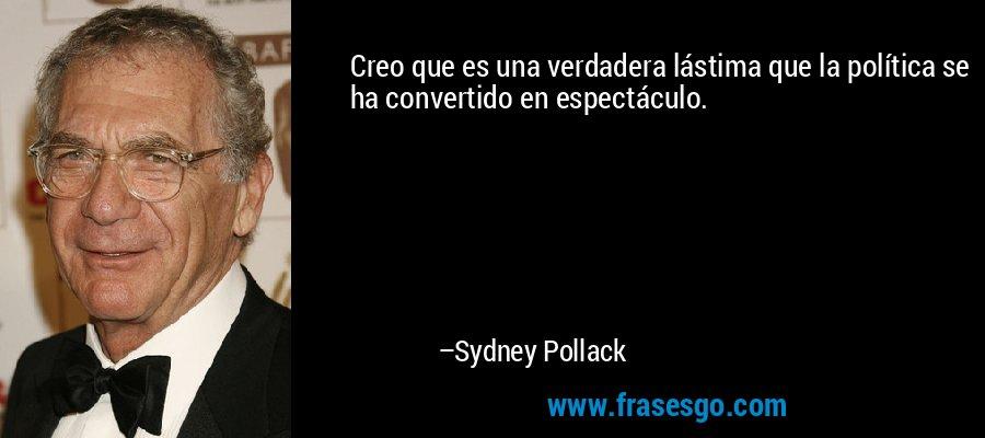 Creo que es una verdadera lástima que la política se ha convertido en espectáculo. – Sydney Pollack