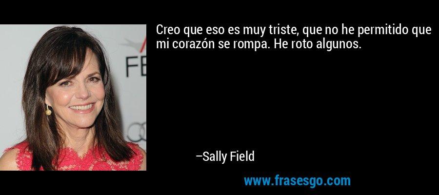 Creo que eso es muy triste, que no he permitido que mi corazón se rompa. He roto algunos. – Sally Field