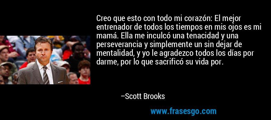 Creo que esto con todo mi corazón: El mejor entrenador de todos los tiempos en mis ojos es mi mamá. Ella me inculcó una tenacidad y una perseverancia y simplemente un sin dejar de mentalidad, y yo le agradezco todos los días por darme, por lo que sacrificó su vida por. – Scott Brooks