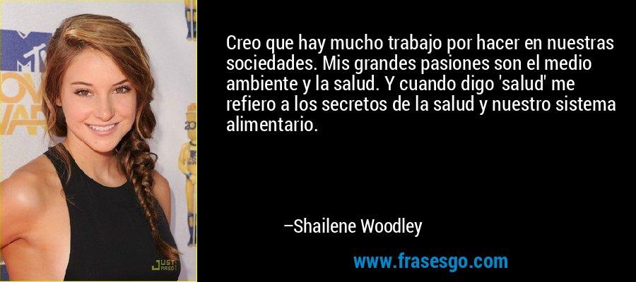 Creo que hay mucho trabajo por hacer en nuestras sociedades. Mis grandes pasiones son el medio ambiente y la salud. Y cuando digo 'salud' me refiero a los secretos de la salud y nuestro sistema alimentario. – Shailene Woodley
