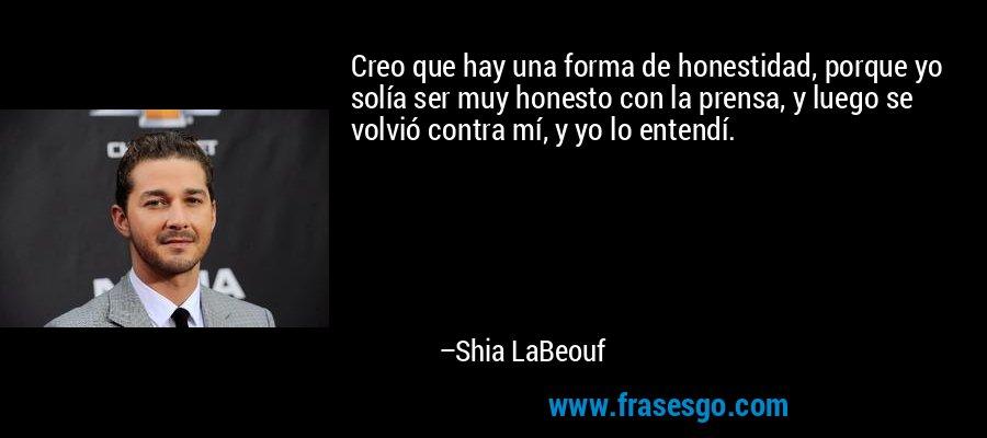 Creo que hay una forma de honestidad, porque yo solía ser muy honesto con la prensa, y luego se volvió contra mí, y yo lo entendí. – Shia LaBeouf