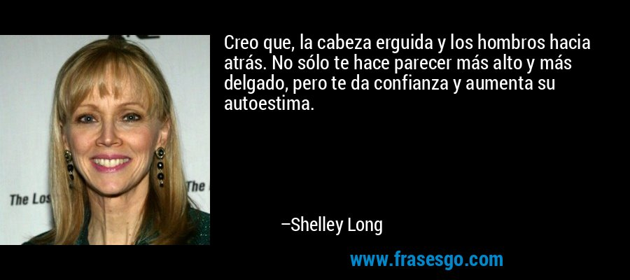 Creo que, la cabeza erguida y los hombros hacia atrás. No sólo te hace parecer más alto y más delgado, pero te da confianza y aumenta su autoestima. – Shelley Long
