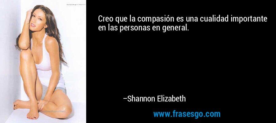 Creo que la compasión es una cualidad importante en las personas en general. – Shannon Elizabeth