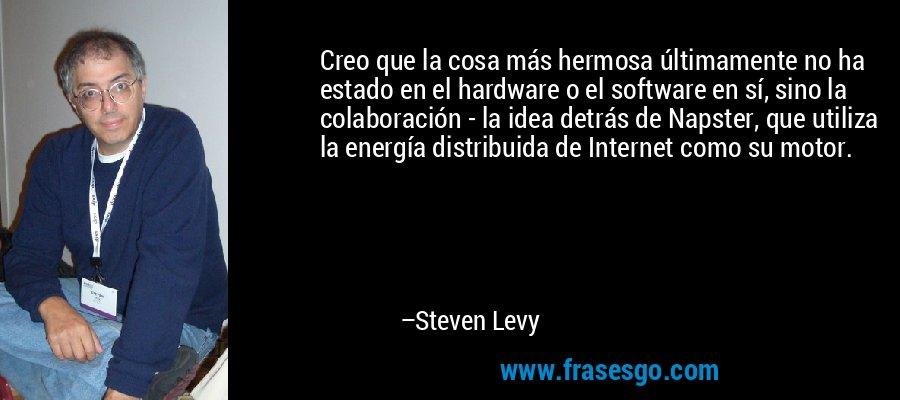 Creo que la cosa más hermosa últimamente no ha estado en el hardware o el software en sí, sino la colaboración - la idea detrás de Napster, que utiliza la energía distribuida de Internet como su motor. – Steven Levy