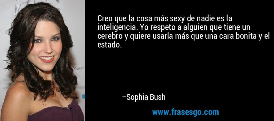 Creo que la cosa más sexy de nadie es la inteligencia. Yo respeto a alguien que tiene un cerebro y quiere usarla más que una cara bonita y el estado. – Sophia Bush