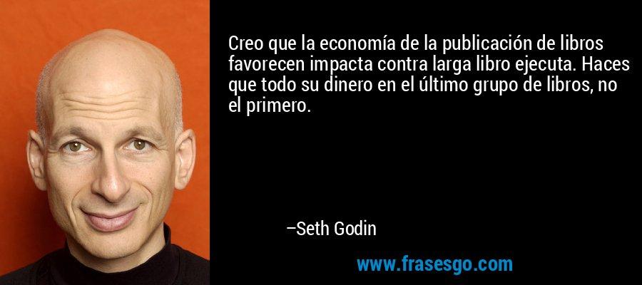 Creo que la economía de la publicación de libros favorecen impacta contra larga libro ejecuta. Haces que todo su dinero en el último grupo de libros, no el primero. – Seth Godin