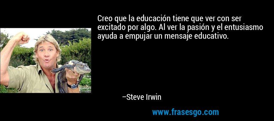 Creo que la educación tiene que ver con ser excitado por algo. Al ver la pasión y el entusiasmo ayuda a empujar un mensaje educativo. – Steve Irwin