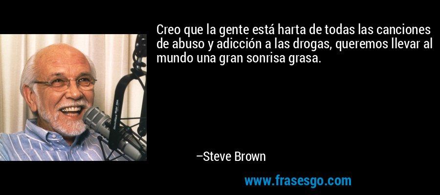 Creo que la gente está harta de todas las canciones de abuso y adicción a las drogas, queremos llevar al mundo una gran sonrisa grasa. – Steve Brown