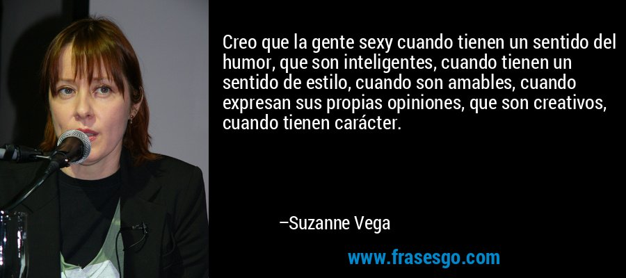Creo que la gente sexy cuando tienen un sentido del humor, que son inteligentes, cuando tienen un sentido de estilo, cuando son amables, cuando expresan sus propias opiniones, que son creativos, cuando tienen carácter. – Suzanne Vega