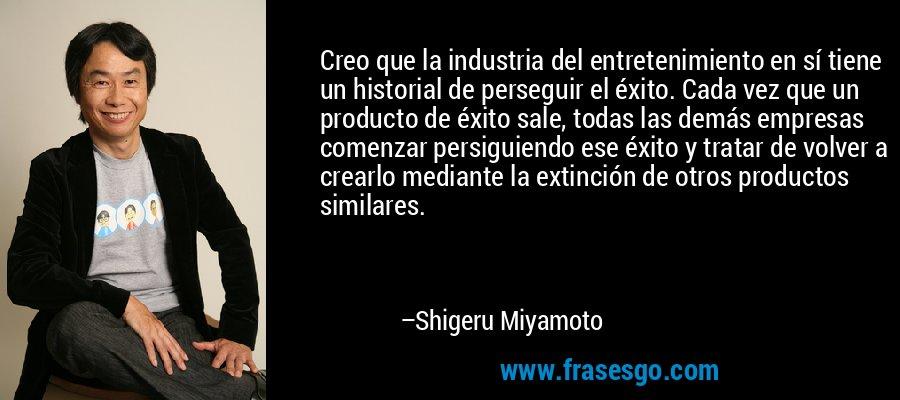 Creo que la industria del entretenimiento en sí tiene un historial de perseguir el éxito. Cada vez que un producto de éxito sale, todas las demás empresas comenzar persiguiendo ese éxito y tratar de volver a crearlo mediante la extinción de otros productos similares. – Shigeru Miyamoto