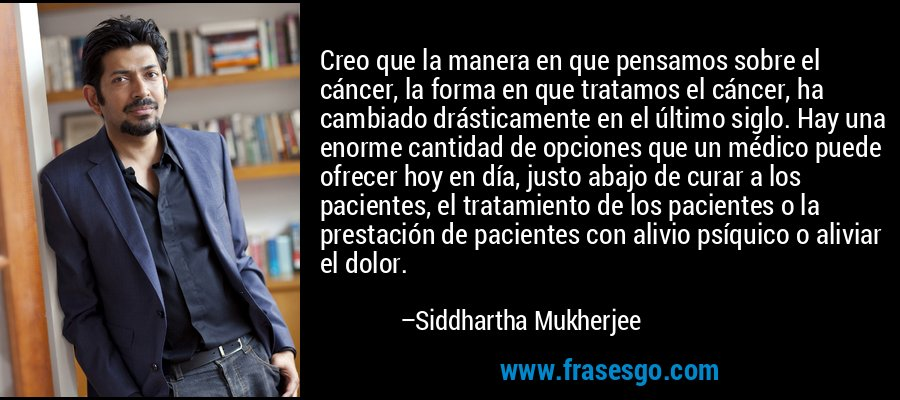 Creo que la manera en que pensamos sobre el cáncer, la forma en que tratamos el cáncer, ha cambiado drásticamente en el último siglo. Hay una enorme cantidad de opciones que un médico puede ofrecer hoy en día, justo abajo de curar a los pacientes, el tratamiento de los pacientes o la prestación de pacientes con alivio psíquico o aliviar el dolor. – Siddhartha Mukherjee