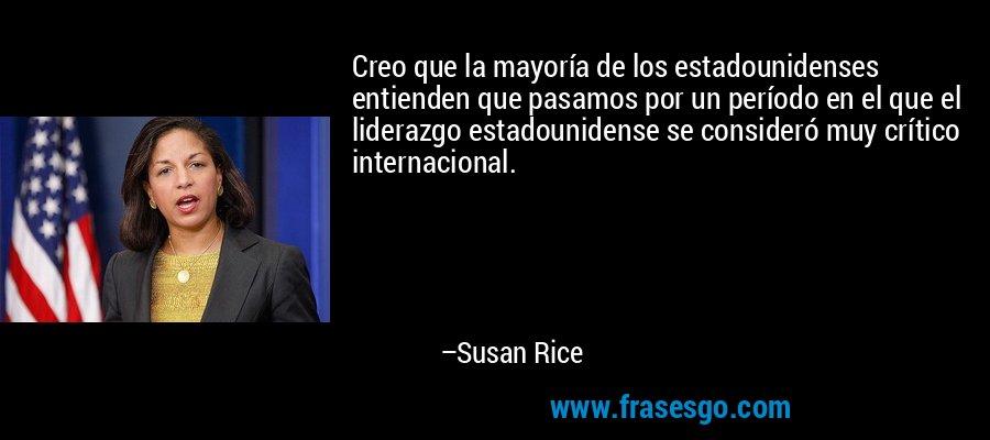 Creo que la mayoría de los estadounidenses entienden que pasamos por un período en el que el liderazgo estadounidense se consideró muy crítico internacional. – Susan Rice
