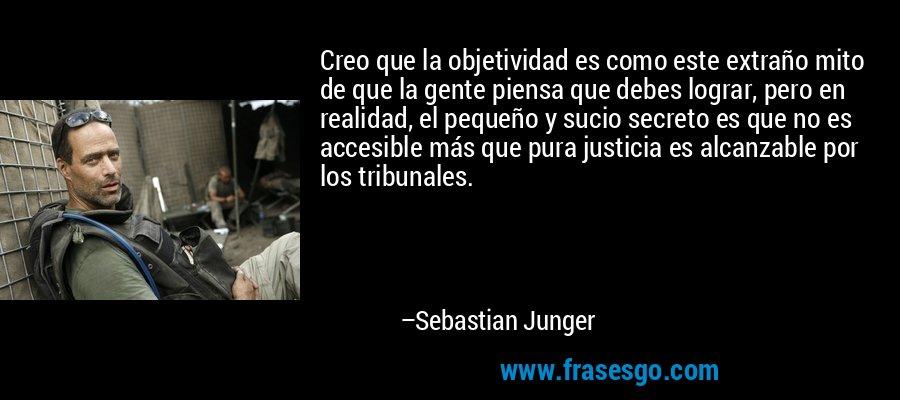 Creo que la objetividad es como este extraño mito de que la gente piensa que debes lograr, pero en realidad, el pequeño y sucio secreto es que no es accesible más que pura justicia es alcanzable por los tribunales. – Sebastian Junger