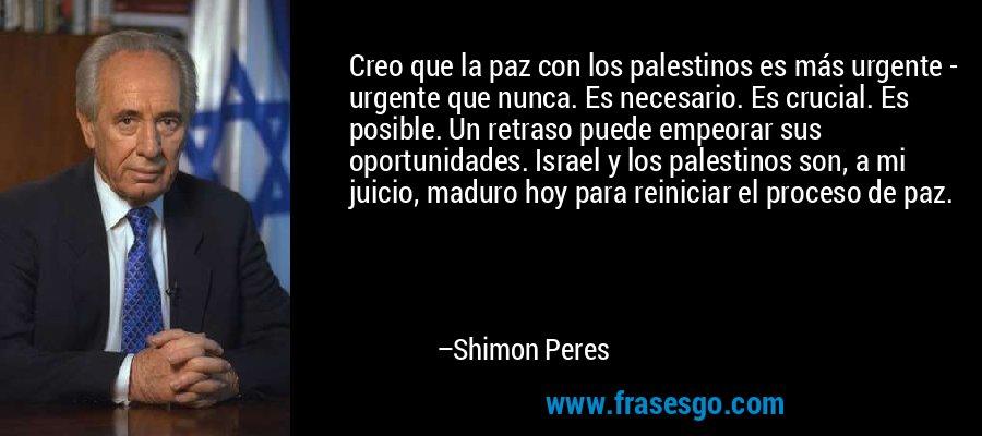 Creo que la paz con los palestinos es más urgente - urgente que nunca. Es necesario. Es crucial. Es posible. Un retraso puede empeorar sus oportunidades. Israel y los palestinos son, a mi juicio, maduro hoy para reiniciar el proceso de paz. – Shimon Peres
