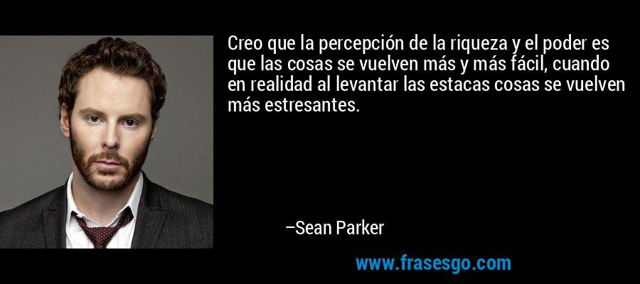 Creo que la percepción de la riqueza y el poder es que las cosas se vuelven más y más fácil, cuando en realidad al levantar las estacas cosas se vuelven más estresantes. – Sean Parker