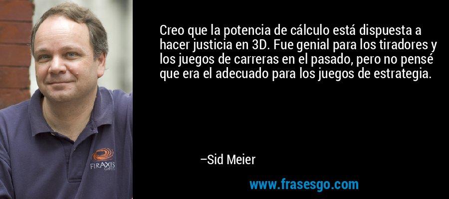 Creo que la potencia de cálculo está dispuesta a hacer justicia en 3D. Fue genial para los tiradores y los juegos de carreras en el pasado, pero no pensé que era el adecuado para los juegos de estrategia. – Sid Meier