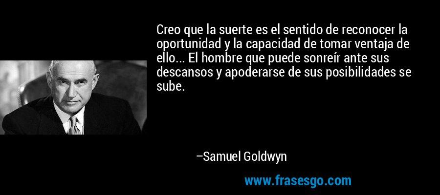 Creo que la suerte es el sentido de reconocer la oportunidad y la capacidad de tomar ventaja de ello... El hombre que puede sonreír ante sus descansos y apoderarse de sus posibilidades se sube. – Samuel Goldwyn