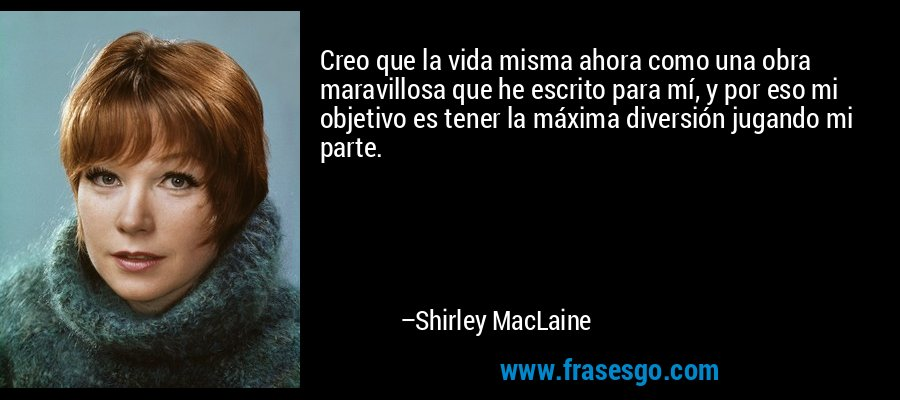 Creo que la vida misma ahora como una obra maravillosa que he escrito para mí, y por eso mi objetivo es tener la máxima diversión jugando mi parte. – Shirley MacLaine