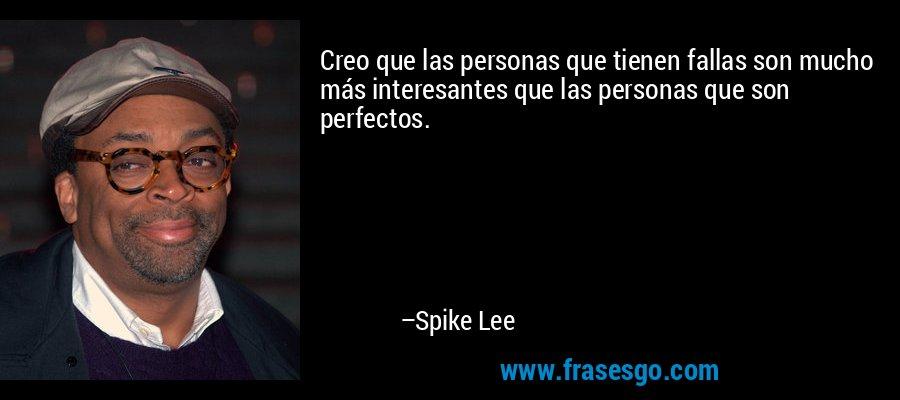Creo que las personas que tienen fallas son mucho más interesantes que las personas que son perfectos. – Spike Lee