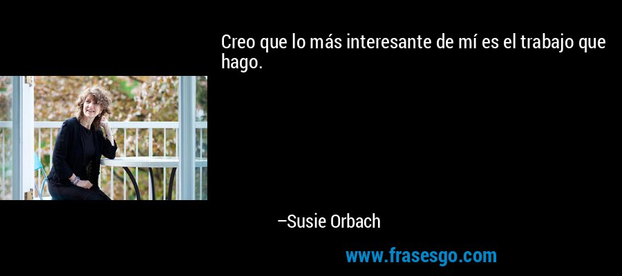 Creo que lo más interesante de mí es el trabajo que hago. – Susie Orbach