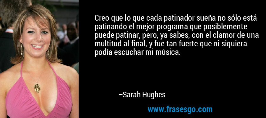 Creo que lo que cada patinador sueña no sólo está patinando el mejor programa que posiblemente puede patinar, pero, ya sabes, con el clamor de una multitud al final, y fue tan fuerte que ni siquiera podía escuchar mi música. – Sarah Hughes