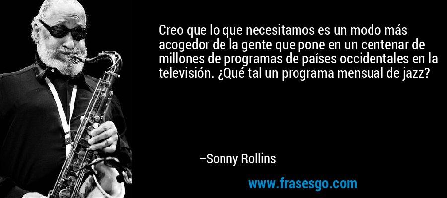 Creo que lo que necesitamos es un modo más acogedor de la gente que pone en un centenar de millones de programas de países occidentales en la televisión. ¿Qué tal un programa mensual de jazz? – Sonny Rollins