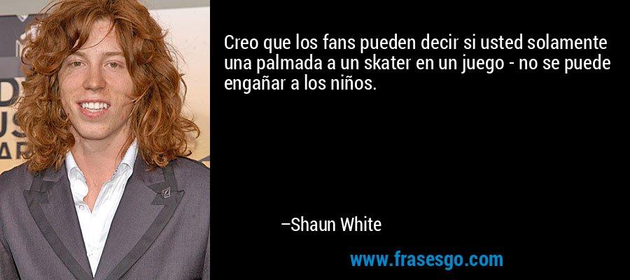 Creo que los fans pueden decir si usted solamente una palmada a un skater en un juego - no se puede engañar a los niños. – Shaun White