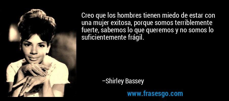 Creo que los hombres tienen miedo de estar con una mujer exitosa, porque somos terriblemente fuerte, sabemos lo que queremos y no somos lo suficientemente frágil. – Shirley Bassey
