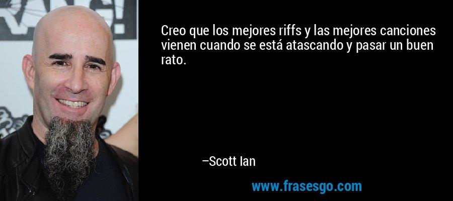Creo que los mejores riffs y las mejores canciones vienen cuando se está atascando y pasar un buen rato. – Scott Ian