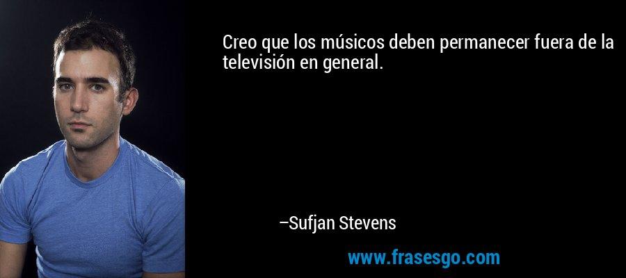 Creo que los músicos deben permanecer fuera de la televisión en general. – Sufjan Stevens