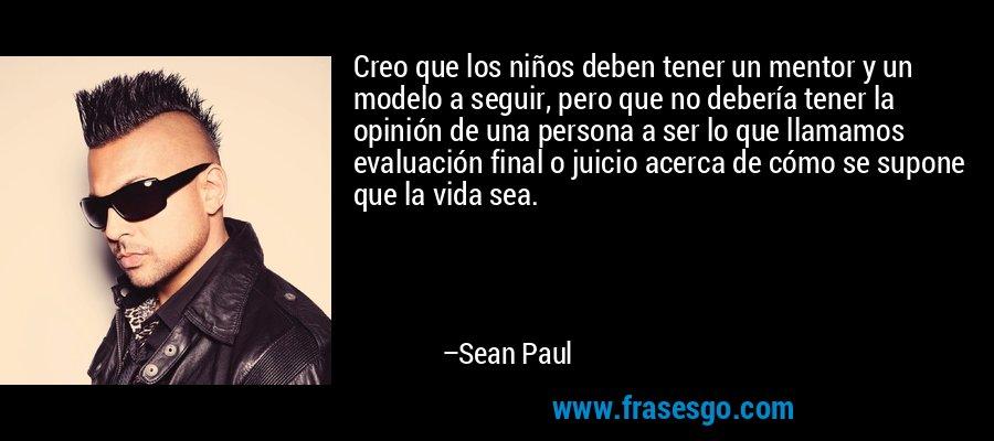 Creo que los niños deben tener un mentor y un modelo a seguir, pero que no debería tener la opinión de una persona a ser lo que llamamos evaluación final o juicio acerca de cómo se supone que la vida sea. – Sean Paul