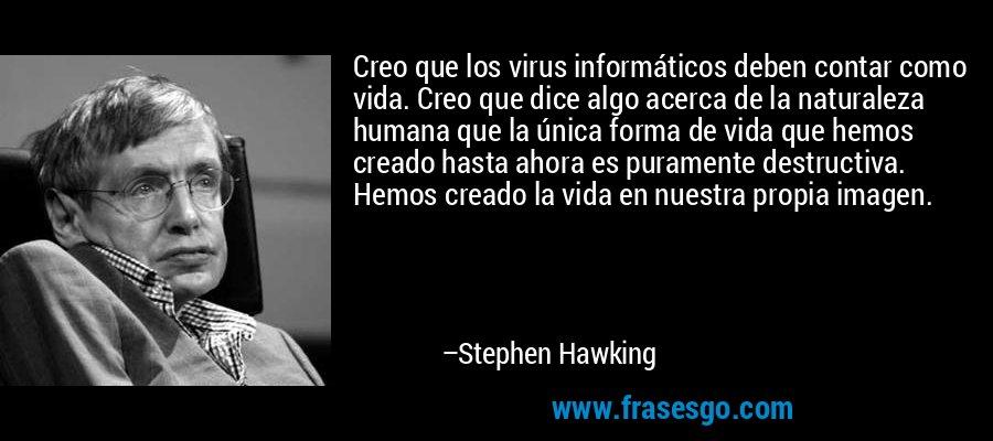 Creo que los virus informáticos deben contar como vida. Creo que dice algo acerca de la naturaleza humana que la única forma de vida que hemos creado hasta ahora es puramente destructiva. Hemos creado la vida en nuestra propia imagen. – Stephen Hawking